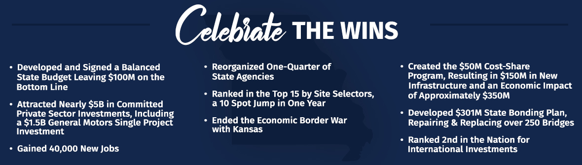 Celebrate the Wins - Balanced State Budget Leaving $100M on the Bottom Line, Attracted $5B in Private Sector Investments, Gained 40k new jobs, Reorganized one-quarter of state agencies, ranked the Top 15 by Site selectors - 10 Spot jump in 1 year, Ended Economic Border War with Kansas, Created $50M Cost-Share Program - Resulting in $150M in New Infrastructure and an Economic Impact of about $350M, Developed $301M State Bonding Plan, Ranked 2nd in the Nation for International Investments